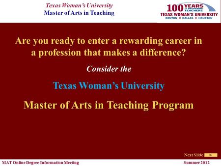 Texas Woman's University Master of Arts in Teaching Next Slide MAT Online Degree Information Meeting Summer 2012 Are you ready to enter a rewarding career.