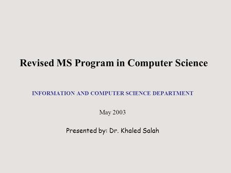 Revised MS Program in Computer Science INFORMATION AND COMPUTER SCIENCE DEPARTMENT May 2003 Presented by: Dr. Khaled Salah.