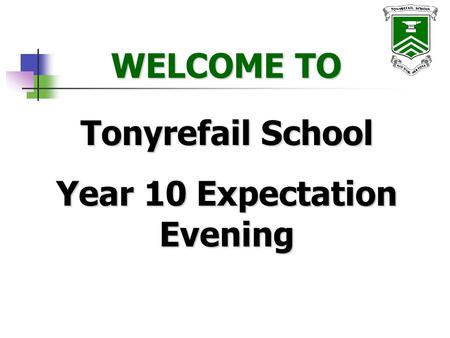 WELCOME TO WELCOME TO Tonyrefail School Year 10 Expectation Evening.