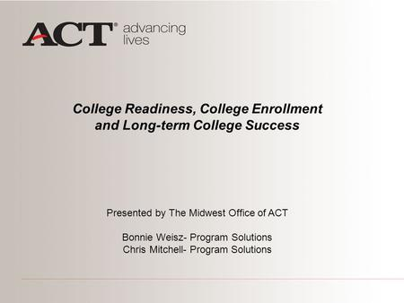 College Readiness, College Enrollment and Long-term College Success Presented by The Midwest Office of ACT Bonnie Weisz- Program Solutions Chris Mitchell-