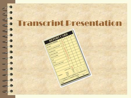 Transcript Presentation. What is a Transcript? 4 Transcript is a document which lists: –All high school classes –Summer school classes –Number of credits.