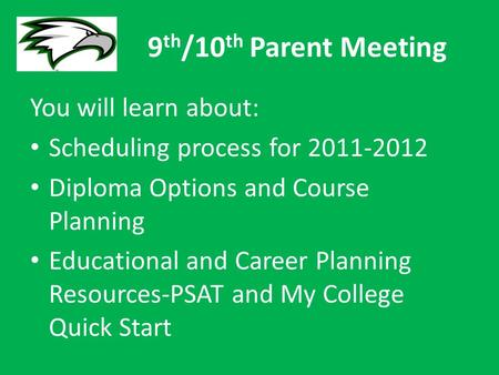 9 th /10 th Parent Meeting You will learn about: Scheduling process for 2011-2012 Diploma Options and Course Planning Educational and Career Planning Resources-PSAT.