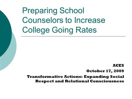 Preparing School Counselors to Increase College Going Rates ACES October 17, 2009 Transformative Actions: Expanding Social Respect and Relational Consciousness.