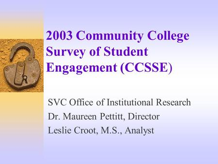 2003 Community College Survey of Student Engagement (CCSSE) SVC Office of Institutional Research Dr. Maureen Pettitt, Director Leslie Croot, M.S., Analyst.