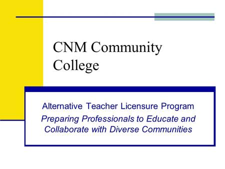 CNM Community College Alternative Teacher Licensure Program Preparing Professionals to Educate and Collaborate with Diverse Communities.