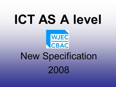 ICT AS A level New Specification 2008. 4.1Unit IT1 Information Systems(AS) Examination 4.2Unit IT2 Presenting Information (AS) Coursework 4.3Unit IT3.