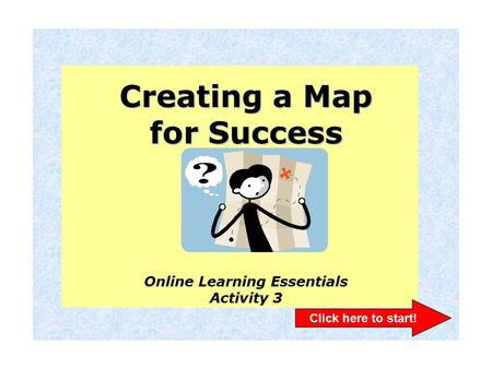 Creating a Map for Success Online Learning Essentials Activity 3 Click here to start!