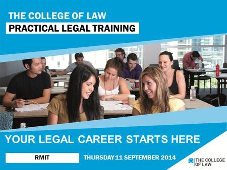 THE COLLEGE OF LAW PRACTICAL LEGAL TRAINING RMITTHURSDAY 11 SEPTEMBER 2014 YOUR LEGAL CAREER STARTS HERE.