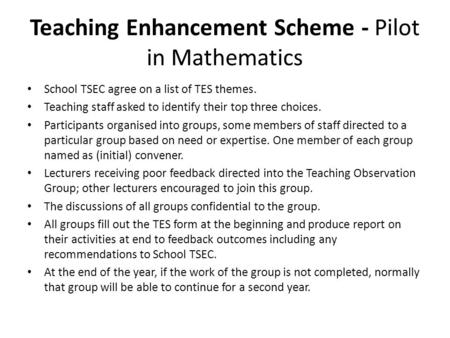 Teaching Enhancement Scheme - Pilot in Mathematics School TSEC agree on a list of TES themes. Teaching staff asked to identify their top three choices.