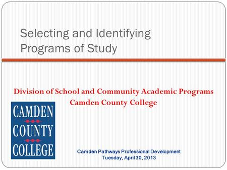 Selecting and Identifying Programs of Study Division of School and Community Academic Programs Camden County College Camden Pathways Professional Development.