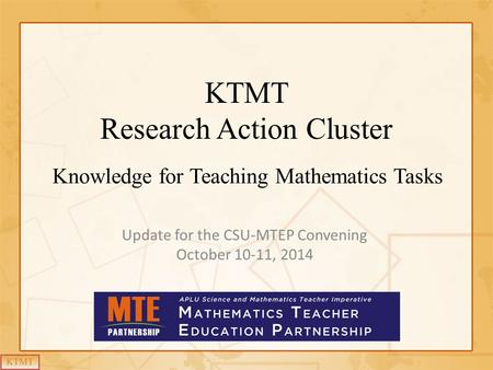 KTMT Research Action Cluster Knowledge for Teaching Mathematics Tasks Update for the CSU-MTEP Convening October 10-11, 2014.