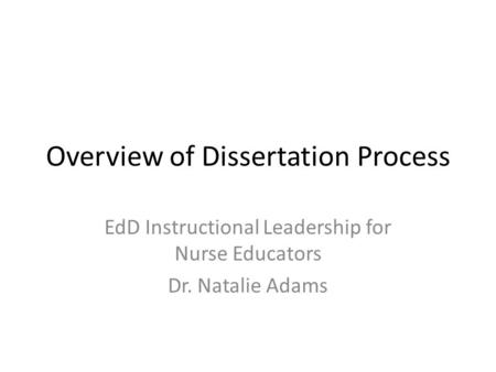 Overview of Dissertation Process EdD Instructional Leadership for Nurse Educators Dr. Natalie Adams.