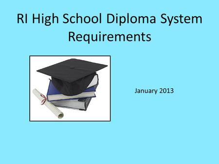 RI High School Diploma System Requirements January 2013.
