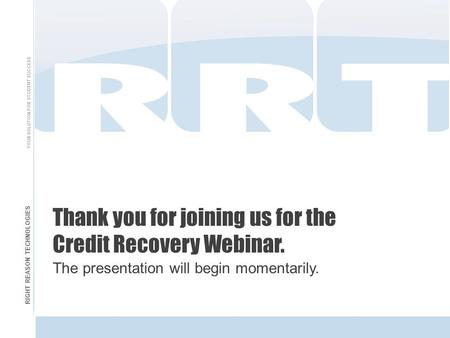 RIGHT REASON TECHNOLOGIES YOUR SOLUTION FOR STUDENT SUCCESS Thank you for joining us for the Credit Recovery Webinar. The presentation will begin momentarily.