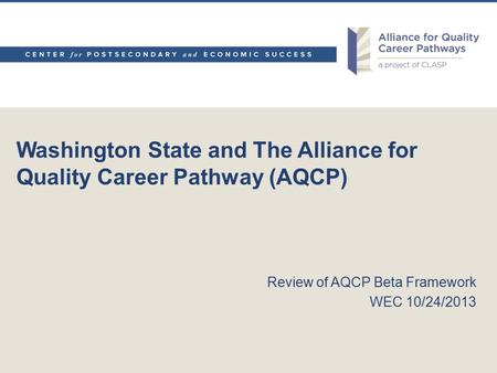 Washington State and The Alliance for Quality Career Pathway (AQCP) Review of AQCP Beta Framework WEC 10/24/2013.