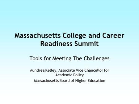 Massachusetts College and Career Readiness Summit Tools for Meeting The Challenges Aundrea Kelley, Associate Vice Chancellor for Academic Policy Massachusetts.