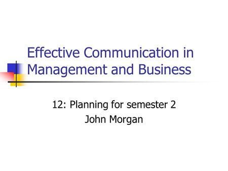 Effective Communication in Management and Business 12: Planning for semester 2 John Morgan.