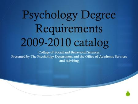  Psychology Degree Requirements 2009-2010 catalog College of Social and Behavioral Sciences Presented by The Psychology Department and the Office of Academic.