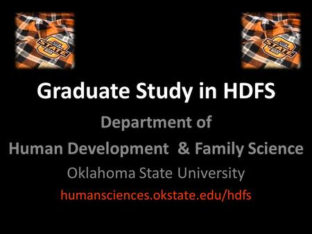 Graduate Study in HDFS Department of Human Development & Family Science Oklahoma State University humansciences.okstate.edu/hdfs.
