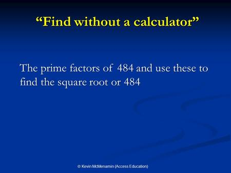 """Find without a calculator"" ""Find without a calculator"" The prime factors of 484 and use these to find the square root or 484  Kevin McMenamin (Access."