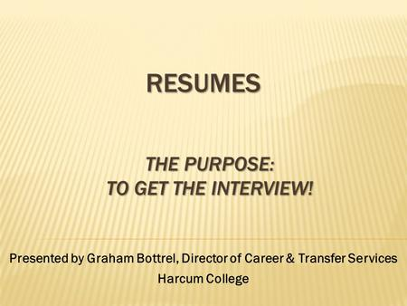 RESUMES Presented by Graham Bottrel, Director of Career & Transfer Services Harcum College THE PURPOSE: TO GET THE INTERVIEW!