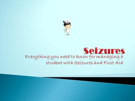 Everything you need to know for managing a student with Seizures and First Aid.