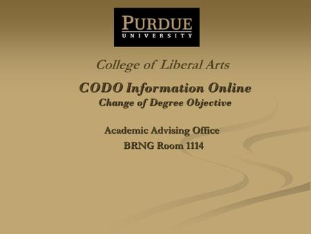 CODO Information Online Change of Degree Objective Academic Advising Office BRNG Room 1114 College of Liberal Arts.