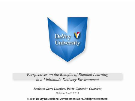 Perspectives on the Benefits of Blended Learning in a Multimode Delivery Environment Professor Larry Lazofson, DeVry University Columbus October 6 – 7,