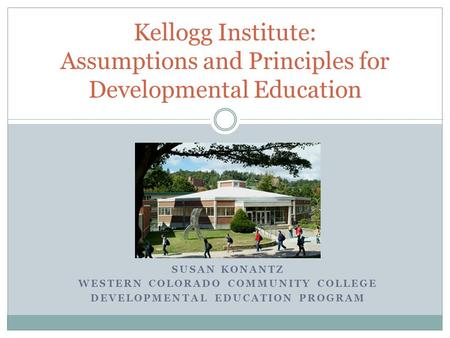 SUSAN KONANTZ WESTERN COLORADO COMMUNITY COLLEGE DEVELOPMENTAL EDUCATION PROGRAM Kellogg Institute: Assumptions and Principles for Developmental Education.