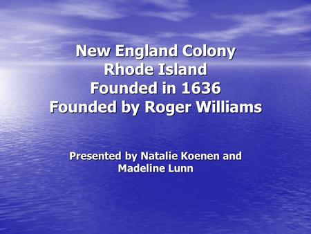 New England Colony Rhode Island Founded in 1636 Founded by Roger Williams Presented by Natalie Koenen and Madeline Lunn.