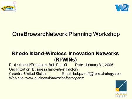 OneBrowardNetwork Planning Workshop Rhode Island-Wireless Innovation Networks (RI-WINs) Project Lead/Presenter: Bob PanoffDate: January 31, 2006 Organization: