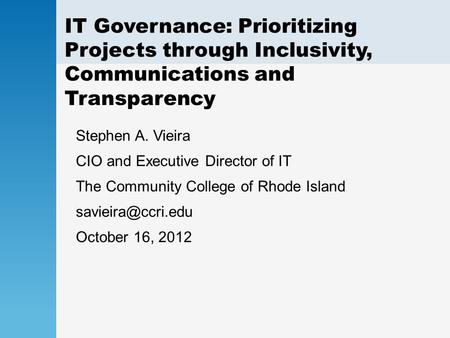 IT Governance: Prioritizing Projects through Inclusivity, Communications and Transparency Stephen A. Vieira CIO and Executive Director of IT The Community.