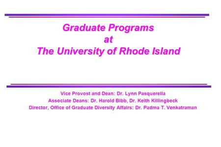 Graduate Programs at The University of Rhode Island Vice Provost and Dean: Dr. Lynn Pasquerella Associate Deans: Dr. Harold Bibb, Dr. Keith Killingbeck.