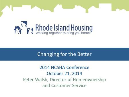 Changing for the Better 2014 NCSHA Conference October 21, 2014 Peter Walsh, Director of Homeownership and Customer Service.