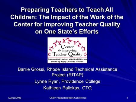 August 2006 OSEP Project Director's Conference 1 Preparing Teachers to Teach All Children: The Impact of the Work of the Center for Improving Teacher Quality.