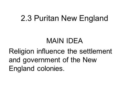 2.3 Puritan New England MAIN IDEA Religion influence the settlement and government of the New England colonies.