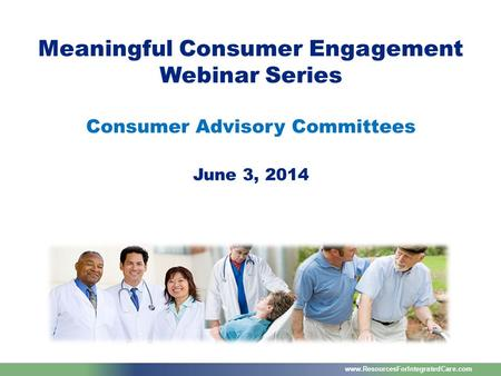 Www.ResourcesForIntegratedCare.com Meaningful Consumer Engagement Webinar Series Consumer Advisory Committees June 3, 2014.