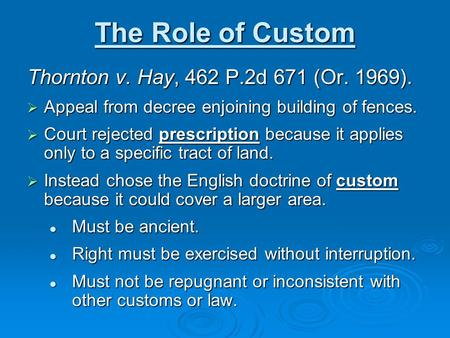 The Role of Custom Thornton v. Hay, 462 P.2d 671 (Or. 1969).  Appeal from decree enjoining building of fences.  Court rejected prescription because it.