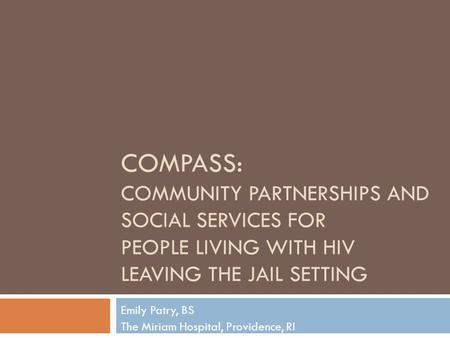 COMPASS: COMMUNITY PARTNERSHIPS AND SOCIAL SERVICES FOR PEOPLE LIVING WITH HIV LEAVING THE JAIL SETTING Emily Patry, BS The Miriam Hospital, Providence,