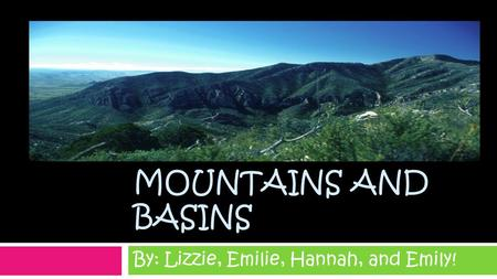 MOUNTAINS AND BASINS By: Lizzie, Emilie, Hannah, and Emily!