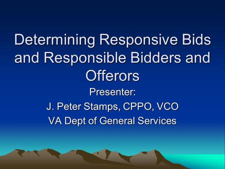 Determining Responsive Bids and Responsible Bidders and Offerors Presenter: J. Peter Stamps, CPPO, VCO VA Dept of General Services.