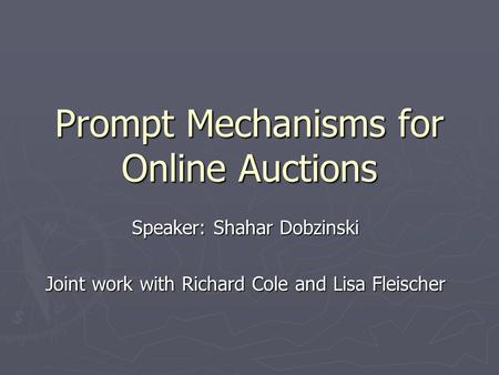 Prompt Mechanisms for Online Auctions Speaker: Shahar Dobzinski Joint work with Richard Cole and Lisa Fleischer.