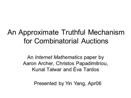 An Approximate Truthful Mechanism for Combinatorial Auctions An Internet Mathematics paper by Aaron Archer, Christos Papadimitriou, Kunal Talwar and Éva.