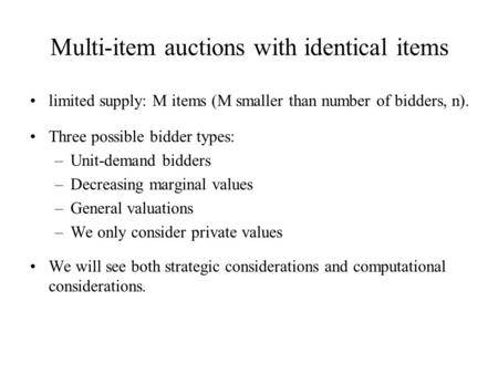 Multi-item auctions with identical items limited supply: M items (M smaller than number of bidders, n). Three possible bidder types: –Unit-demand bidders.