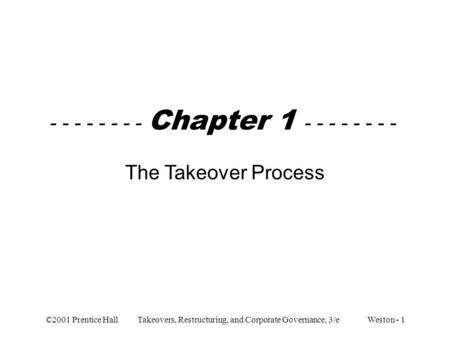 ©2001 Prentice Hall Takeovers, Restructuring, and Corporate Governance, 3/e Weston - 1 - - - - - - - - Chapter 1 - - - - - - - - The Takeover Process.