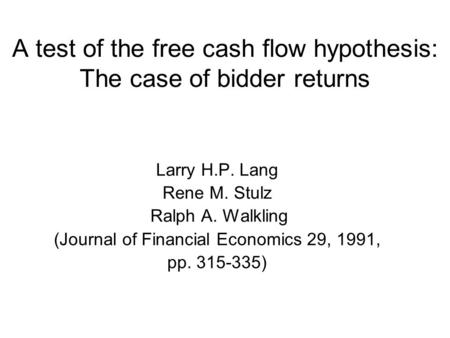 A test of the free cash flow hypothesis: The case of bidder returns Larry H.P. Lang Rene M. Stulz Ralph A. Walkling (Journal of Financial Economics 29,