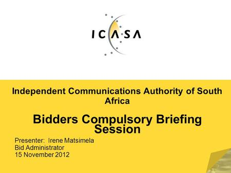 Independent Communications Authority of South Africa Bidders Compulsory Briefing Session Presenter: Irene Matsimela Bid Administrator 15 November 2012.