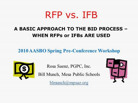 RFP vs. IFB A BASIC APPROACH TO THE BID PROCESS – WHEN RFPs or IFBs ARE USED 2010 AASBO Spring Pre-Conference Workshop Rosa Saenz, PGPC, Inc. Bill Munch,