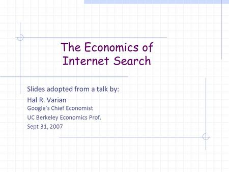 The Economics of Internet Search Slides adopted from a talk by: Hal R. Varian Google's Chief Economist UC Berkeley Economics Prof. Sept 31, 2007.