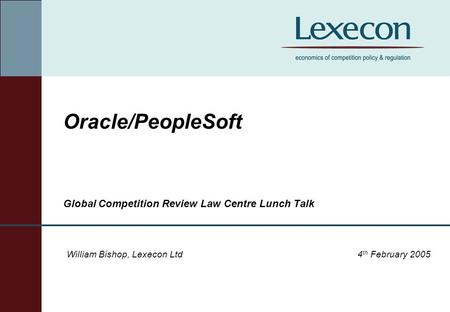 Oracle/PeopleSoft Global Competition Review Law Centre Lunch Talk William Bishop, Lexecon Ltd4 th February 2005.